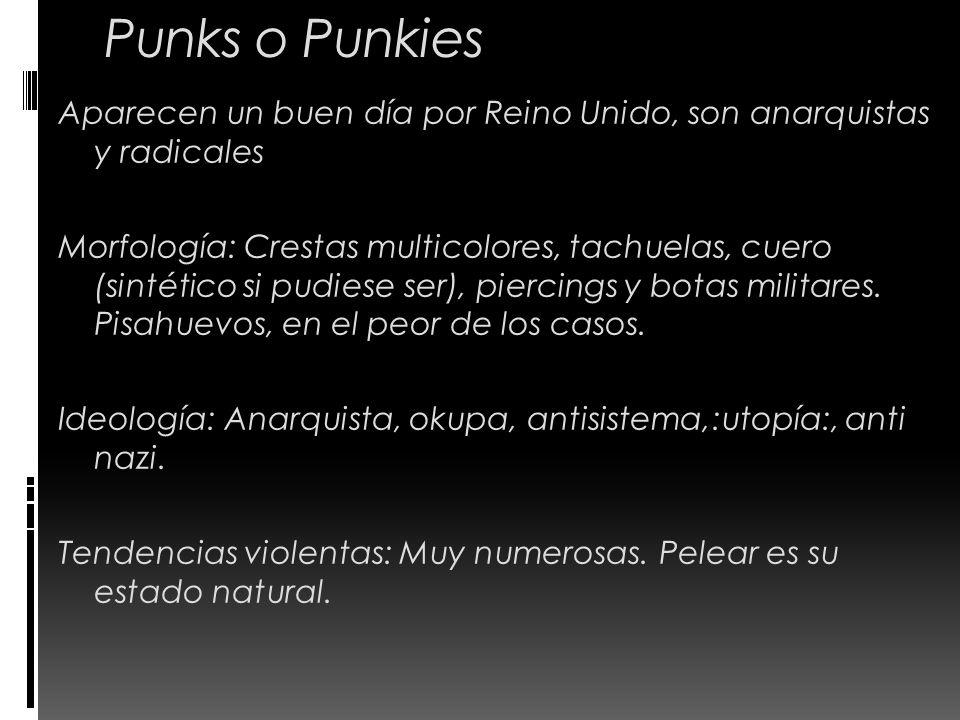 Punks o Punkies Aparecen un buen día por Reino Unido, son anarquistas y radicales Morfología: Crestas multicolores, tachuelas, cuero (sintético si pud