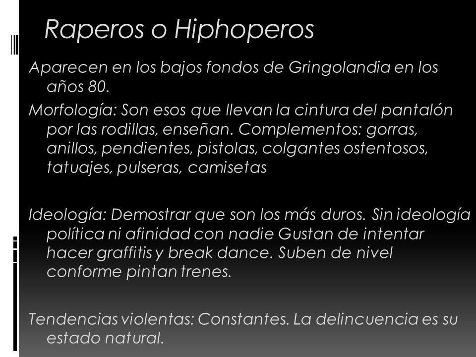 Raperos o Hiphoperos Aparecen en los bajos fondos de Gringolandia en los años 80. Morfología: Son esos que llevan la cintura del pantalón por las rodi