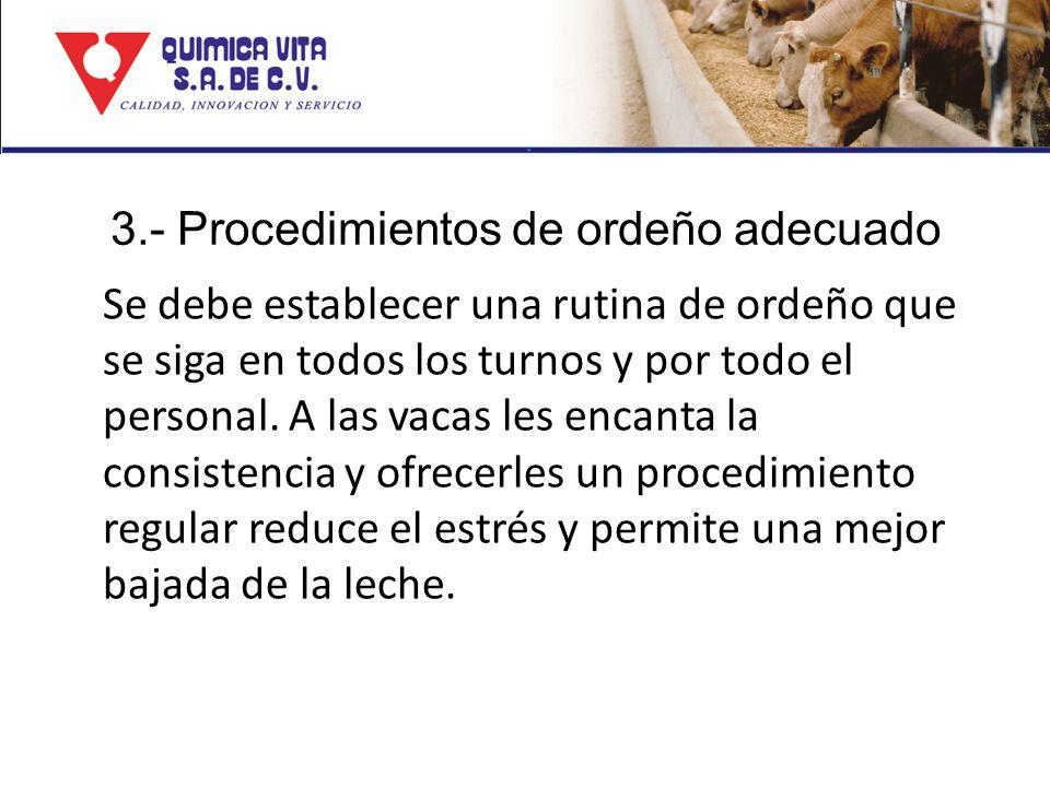 3.- Procedimientos de ordeño adecuado Se debe establecer una rutina de ordeño que se siga en todos los turnos y por todo el personal. A las vacas les