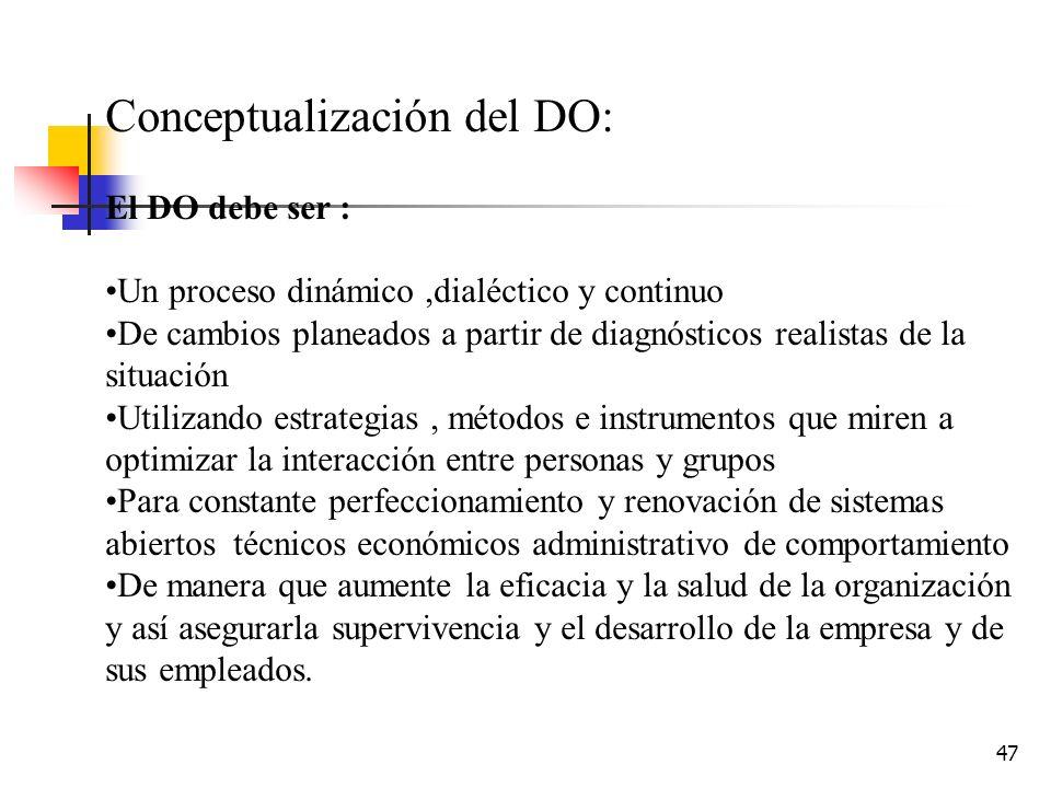 46 DEFINCIÓN DO El DO es un proceso de cambio planeado en sistemas sociotécnicos abiertos, tendientes aumentar la eficacia y salud de la organización