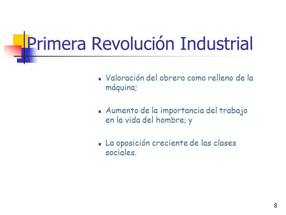 8 Primera Revolución Industrial Valoración del obrero como relleno de la máquina; Aumento de la importancia del trabajo en la vida del hombre; y La oposición creciente de las clases sociales.