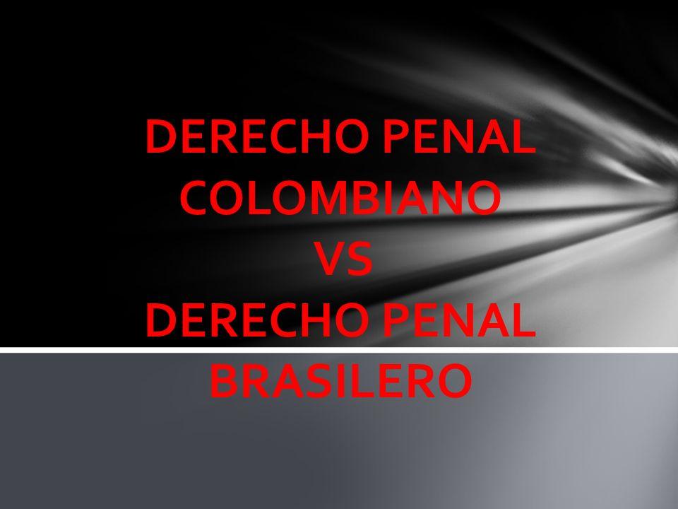 DERECHO PENAL COLOMBIANO VS DERECHO PENAL BRASILERO