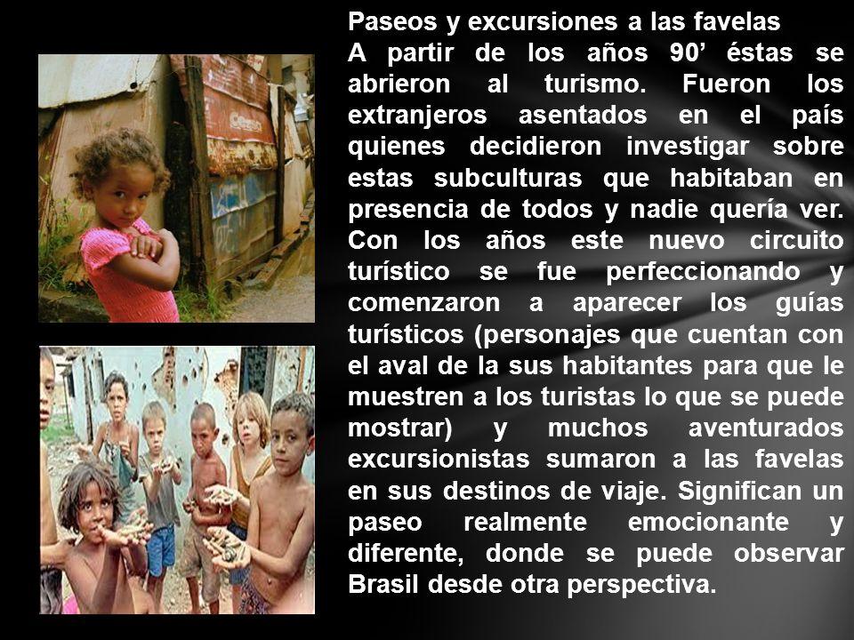 Paseos y excursiones a las favelas A partir de los años 90 éstas se abrieron al turismo. Fueron los extranjeros asentados en el país quienes decidiero