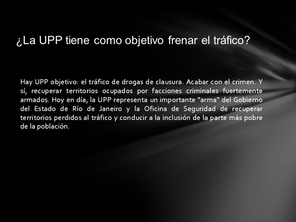 Hay UPP objetivo: el tráfico de drogas de clausura. Acabar con el crimen. Y sí, recuperar territorios ocupados por facciones criminales fuertemente ar