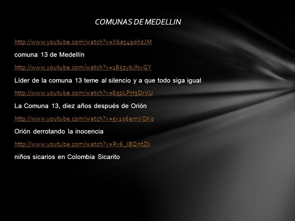 COMUNAS DE MEDELLIN http://www.youtube.com/watch?v=Xba3490hzJM comuna 13 de Medellín http://www.youtube.com/watch?v=1B5zybJNvGY Líder de la comuna 13