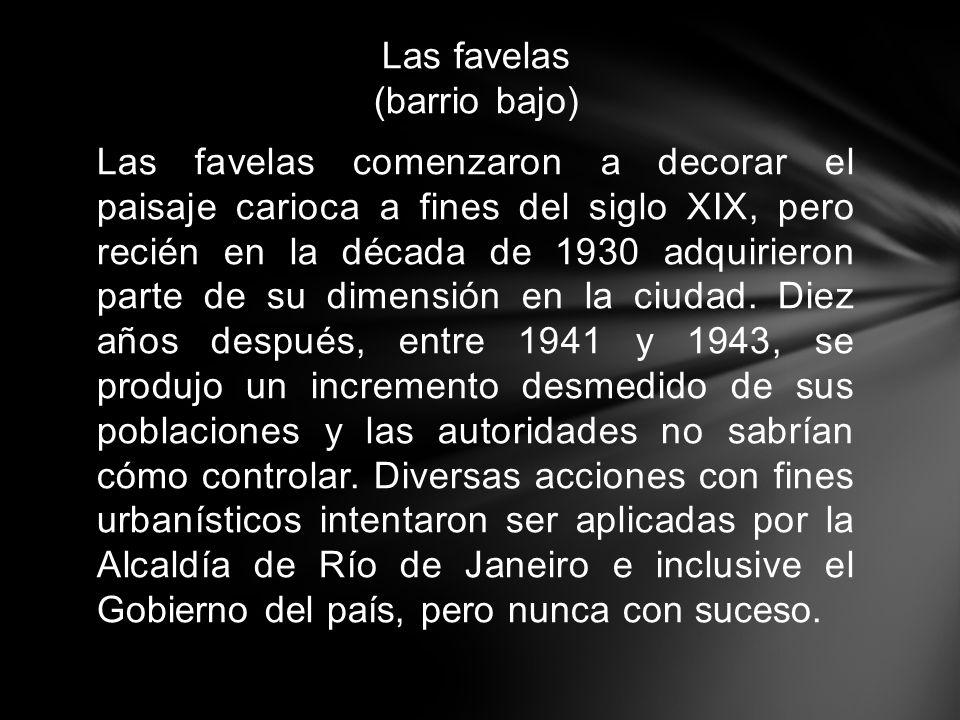 Las favelas (barrio bajo) Las favelas comenzaron a decorar el paisaje carioca a fines del siglo XIX, pero recién en la década de 1930 adquirieron part