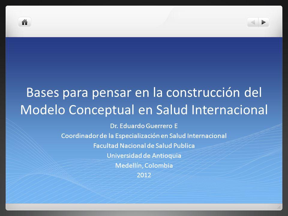 Bases para pensar en la construcción del Modelo Conceptual en Salud Internacional Dr. Eduardo Guerrero E Coordinador de la Especialización en Salud In