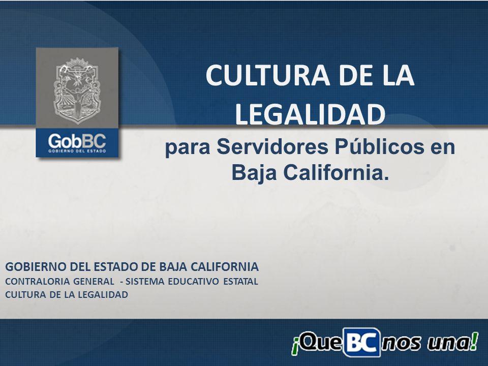 CULTURA DE LA LEGALIDAD para Servidores Públicos en Baja California. GOBIERNO DEL ESTADO DE BAJA CALIFORNIA CONTRALORIA GENERAL - SISTEMA EDUCATIVO ES