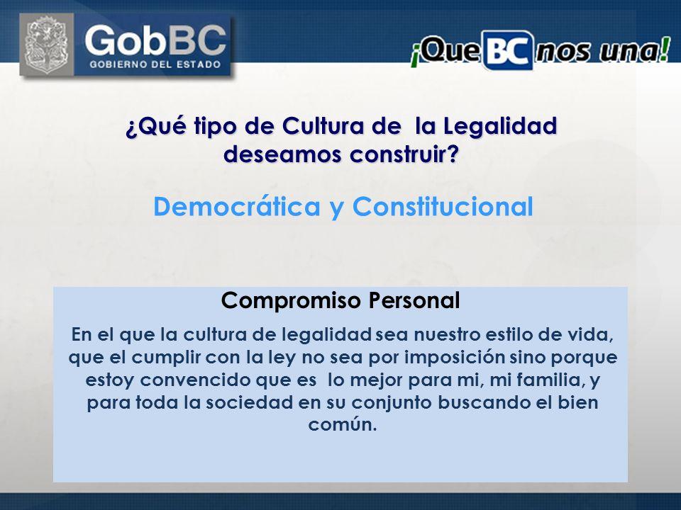 ¿Qué tipo de Cultura de la Legalidad deseamos construir? Compromiso Personal Democrática y Constitucional En el que la cultura de legalidad sea nuestr