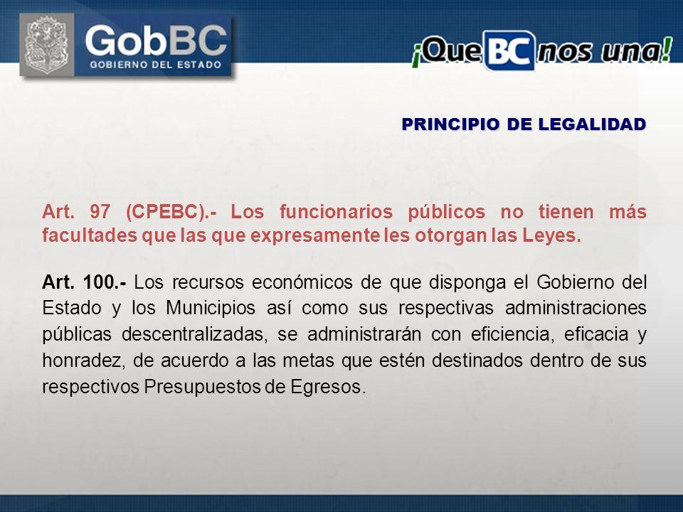 PRINCIPIO DE LEGALIDAD Art. 97 (CPEBC).- Los funcionarios públicos no tienen más facultades que las que expresamente les otorgan las Leyes. Art. 100.-