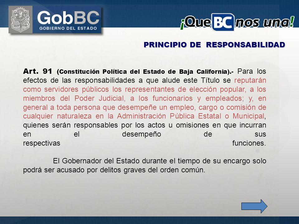 Art. 91 ( Constitución Política del Estado de Baja California).- Para los efectos de las responsabilidades a que alude este Título se reputarán como s
