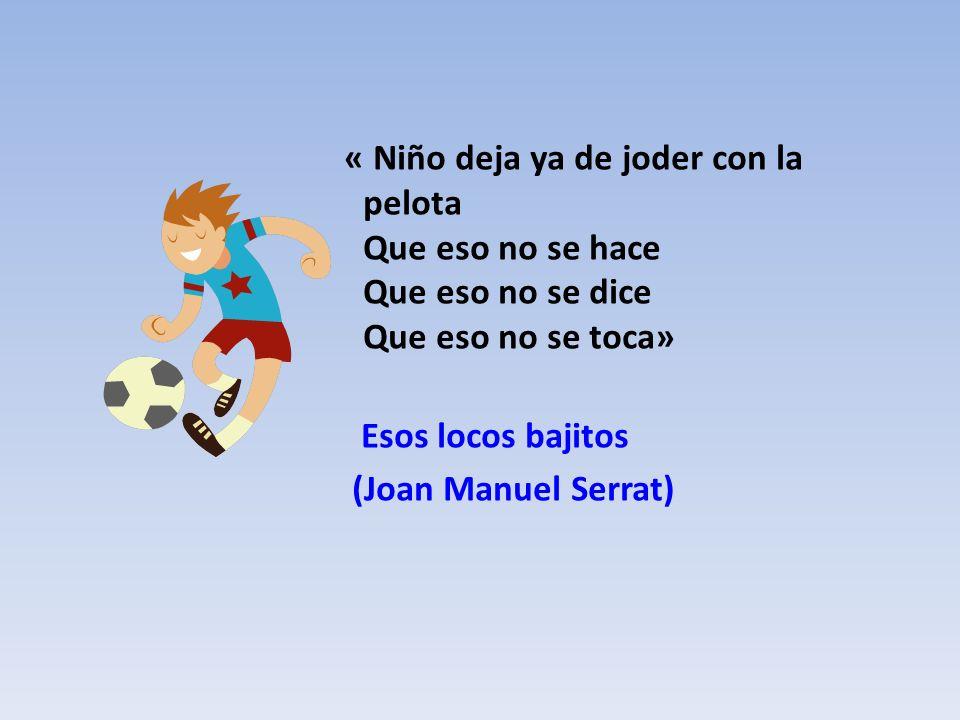 « Niño deja ya de joder con la pelota Que eso no se hace Que eso no se dice Que eso no se toca» Esos locos bajitos (Joan Manuel Serrat)