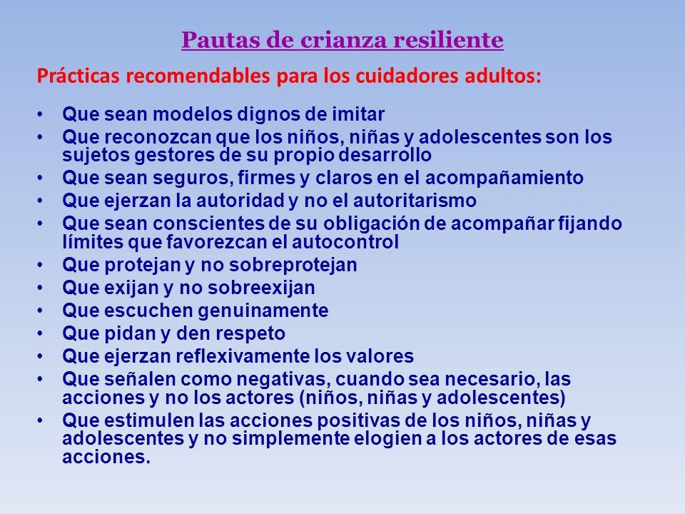 Pautas de crianza resiliente Prácticas recomendables para los cuidadores adultos: Que sean modelos dignos de imitar Que reconozcan que los niños, niña
