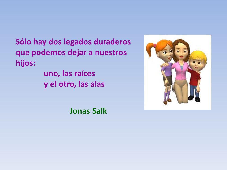 Sólo hay dos legados duraderos que podemos dejar a nuestros hijos: uno, las raíces y el otro, las alas Jonas Salk