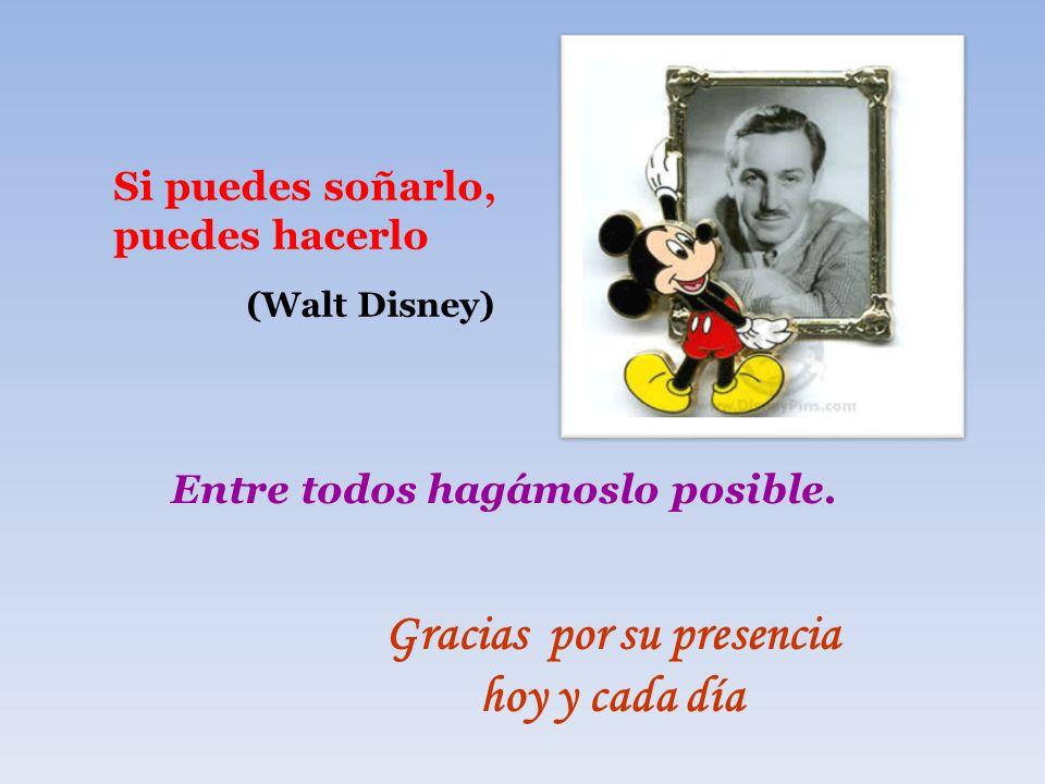 Si puedes soñarlo, puedes hacerlo (Walt Disney) Entre todos hagámoslo posible. Gracias por su presencia hoy y cada día