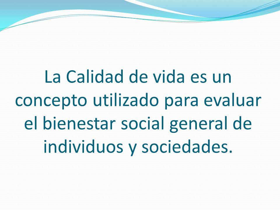 La Calidad de vida es un concepto utilizado para evaluar el bienestar social general de individuos y sociedades.