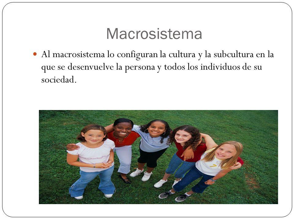 Macrosistema Al macrosistema lo configuran la cultura y la subcultura en la que se desenvuelve la persona y todos los individuos de su sociedad.