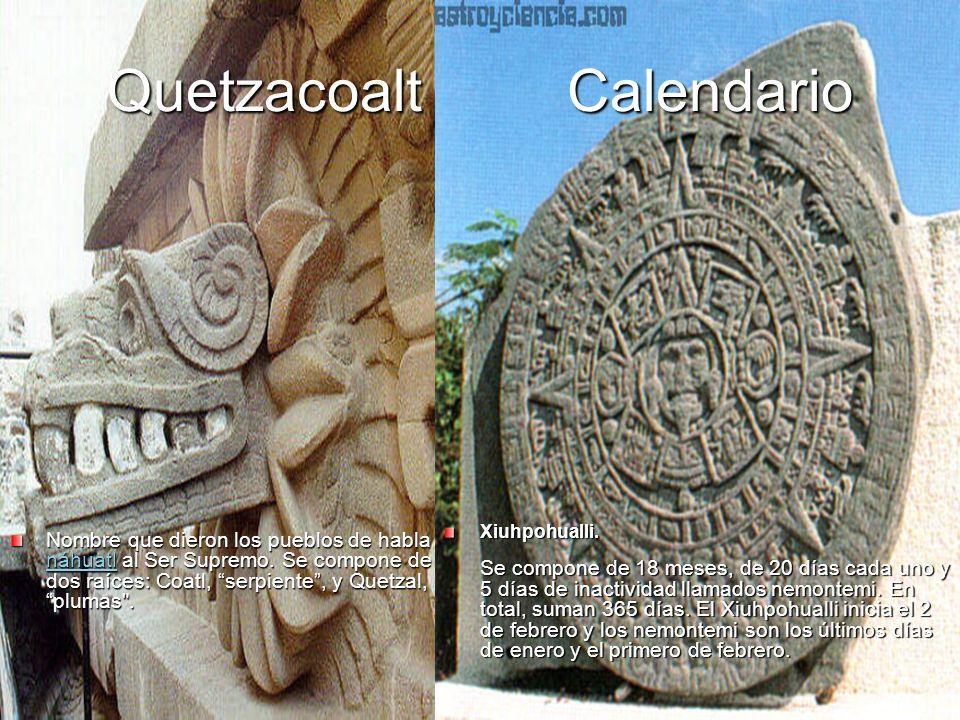 Quetzacoalt Calendario Nombre que dieron los pueblos de habla náhuatl al Ser Supremo. Se compone de dos raíces: Coatl, serpiente, y Quetzal, plumas
