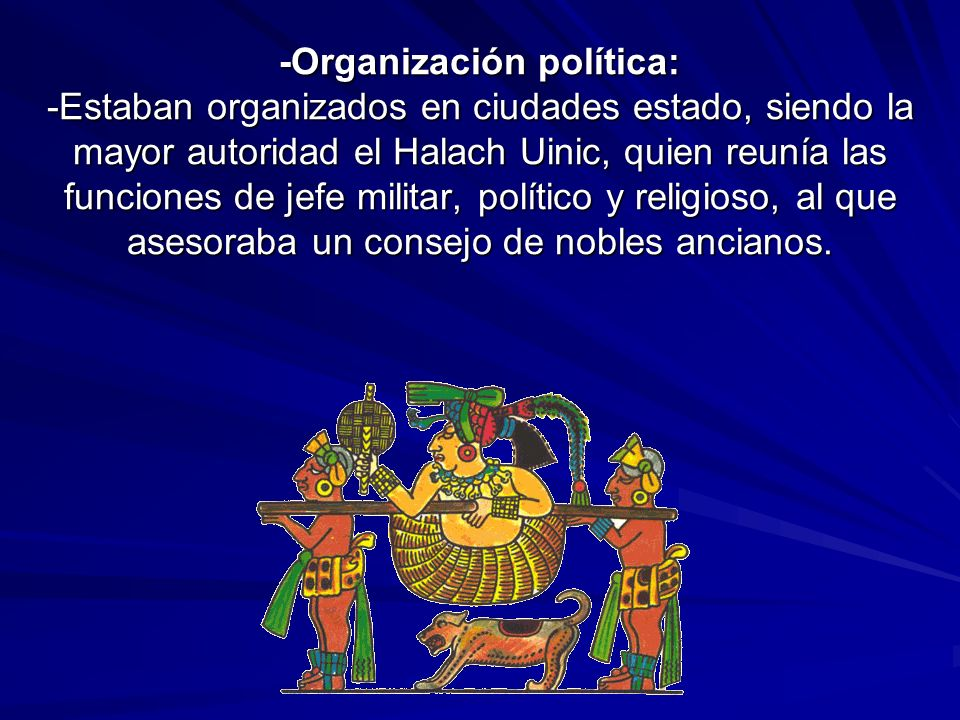 -Organización política: -Estaban organizados en ciudades estado, siendo la mayor autoridad el Halach Uinic, quien reunía las funciones de jefe militar, político y religioso, al que asesoraba un consejo de nobles ancianos.