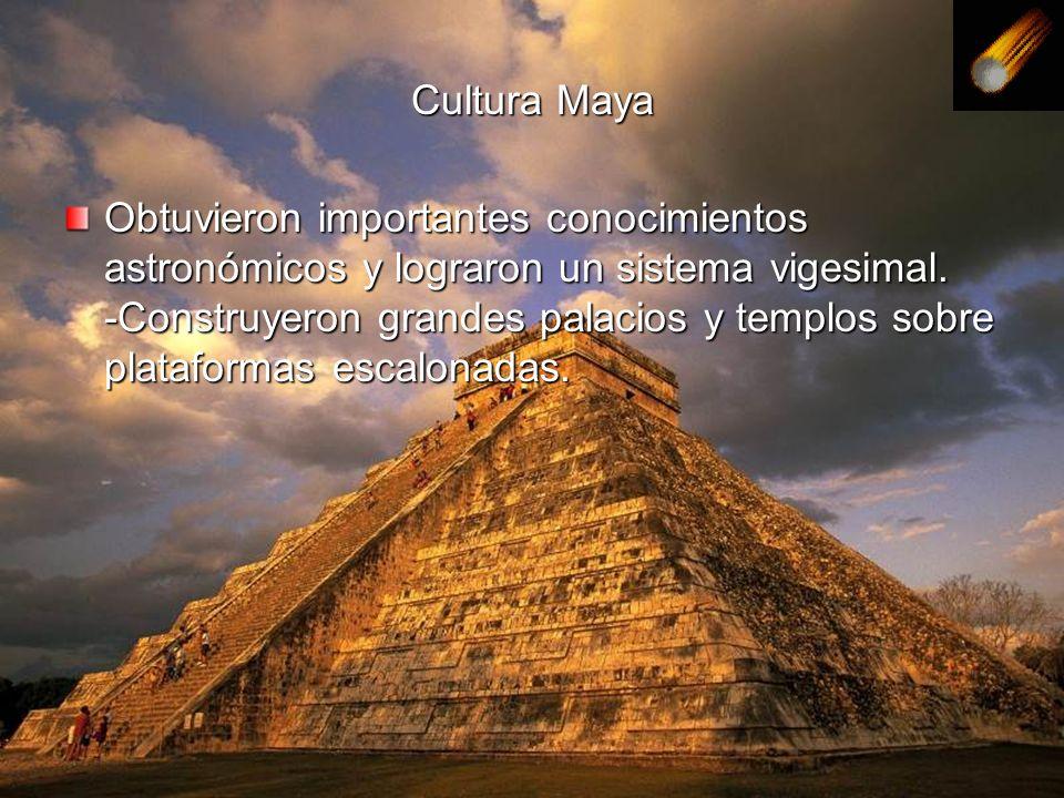 Cultura Maya Obtuvieron importantes conocimientos astronómicos y lograron un sistema vigesimal. -Construyeron grandes palacios y templos sobre platafo