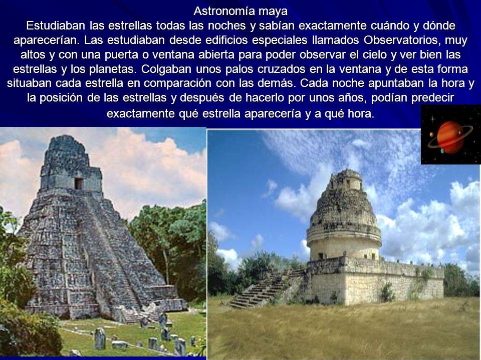 Astronomía maya Estudiaban las estrellas todas las noches y sabían exactamente cuándo y dónde aparecerían. Las estudiaban desde edificios especiales l