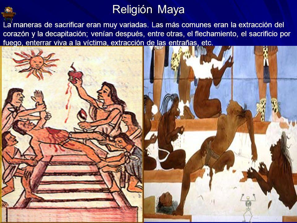 Religión Maya La maneras de sacrificar eran muy variadas. Las más comunes eran la extracción del corazón y la decapitación; venían después, entre otra