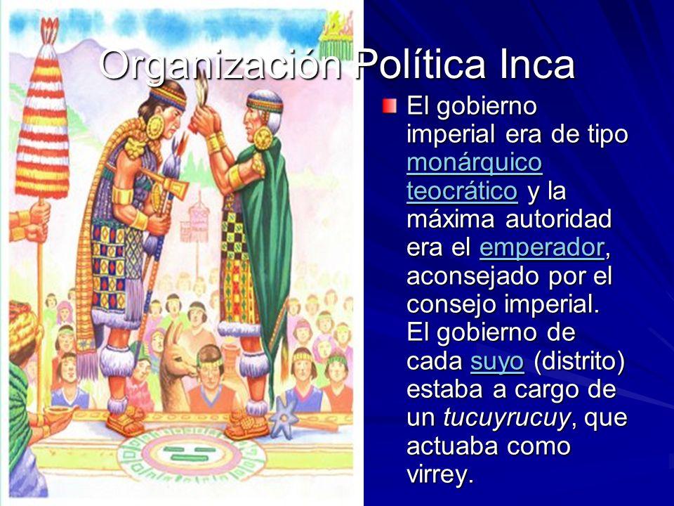 Organización Política Inca El gobierno imperial era de tipo monárquico teocrático y la máxima autoridad era el emperador, aconsejado por el consejo imperial.