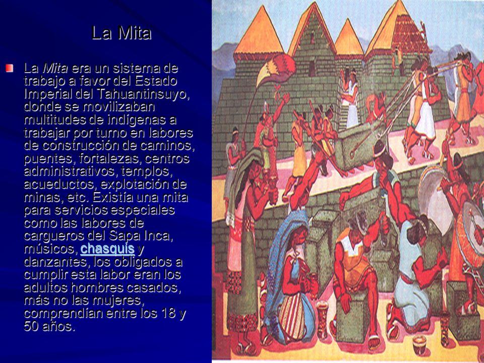 La Mita La Mita era un sistema de trabajo a favor del Estado Imperial del Tahuantinsuyo, donde se movilizaban multitudes de indígenas a trabajar por turno en labores de construcción de caminos, puentes, fortalezas, centros administrativos, templos, acueductos, explotación de minas, etc.