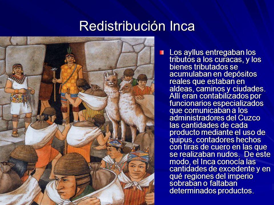 Redistribución Inca Los ayllus entregaban los tributos a los curacas, y los bienes tributados se acumulaban en depósitos reales que estaban en aldeas, caminos y ciudades.