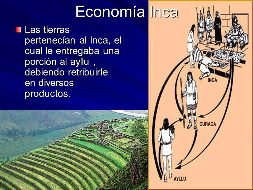 Economía Inca Las tierras pertenecían al Inca, el cual le entregaba una porción al ayllu, debiendo retribuirle en diversos productos.