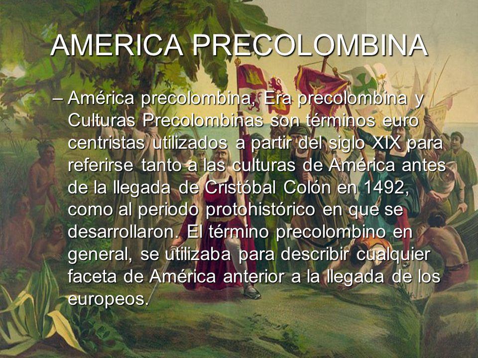 AMERICA PRECOLOMBINA –América precolombina, Era precolombina y Culturas Precolombinas son términos euro centristas utilizados a partir del siglo XIX para referirse tanto a las culturas de América antes de la llegada de Cristóbal Colón en 1492, como al periodo protohistórico en que se desarrollaron.
