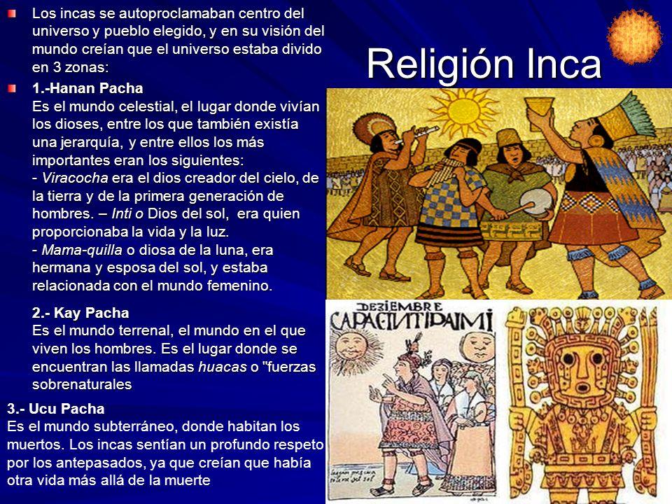 Religión Inca Los incas se autoproclamaban centro del universo y pueblo elegido, y en su visión del mundo creían que el universo estaba divido en 3 zonas: 1.-Hanan Pacha Es el mundo celestial, el lugar donde vivían los dioses, entre los que también existía una jerarquía, y entre ellos los más importantes eran los siguientes: - Viracocha era el dios creador del cielo, de la tierra y de la primera generación de hombres.