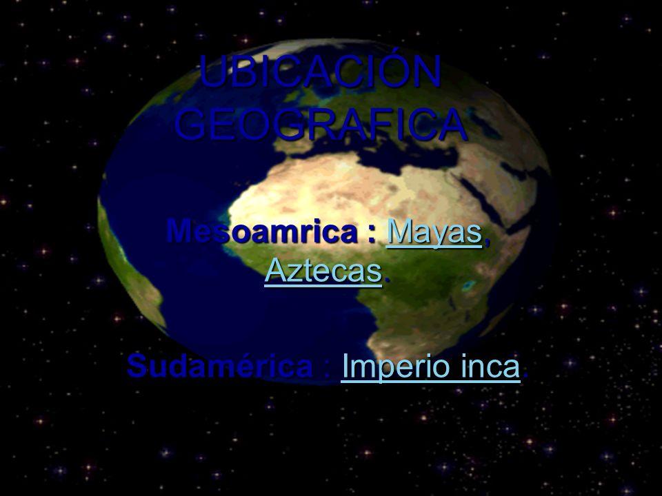 UBICACIÓN GEOGRAFICA Mesoamrica : Mayas, Aztecas. Mayas AztecasMayas Aztecas Sudamérica : Imperio inca. Imperio incaImperio inca