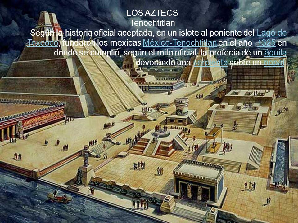 . LOS AZTECS Tenochtitlan Según la historia oficial aceptada, en un islote al poniente del Lago de Texcoco, fundaron los mexicas México-Tenochtitlan en el año 1325 en donde se cumplió, según el mito oficial, la profecía de un águila devorando una serpiente sobre un nopal.Lago de TexcocoMéxico-Tenochtitlan1325águilaserpientenopal