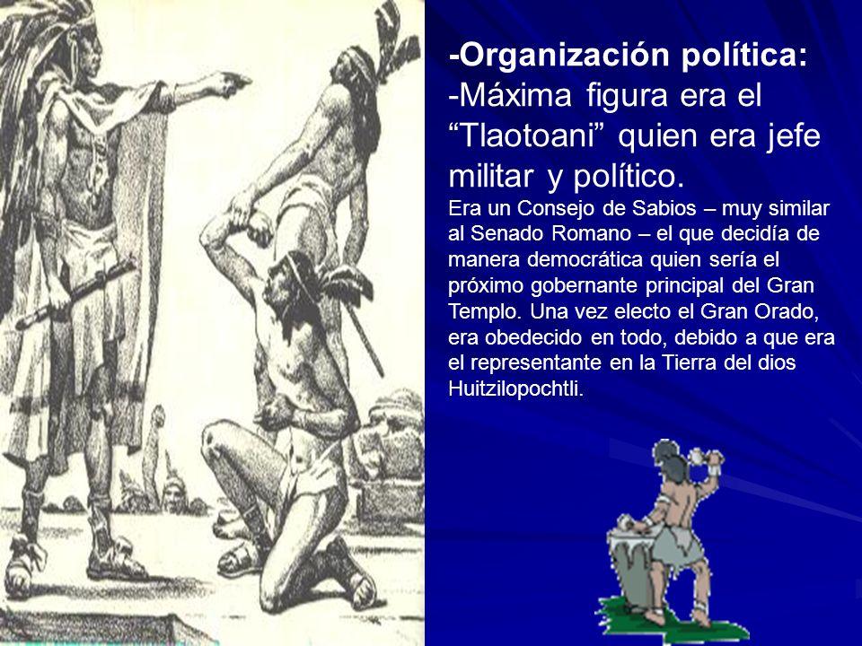 -Organización política: -Máxima figura era el Tlaotoani quien era jefe militar y político. Era un Consejo de Sabios – muy similar al Senado Romano – e