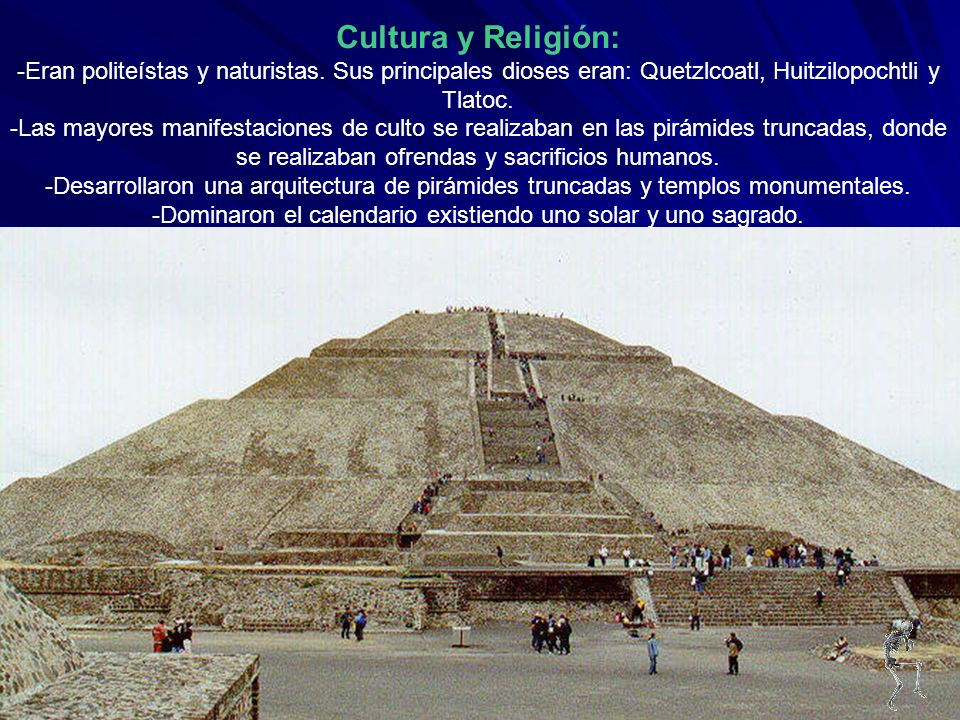 Cultura y Religión: -Eran politeístas y naturistas. Sus principales dioses eran: Quetzlcoatl, Huitzilopochtli y Tlatoc. -Las mayores manifestaciones d