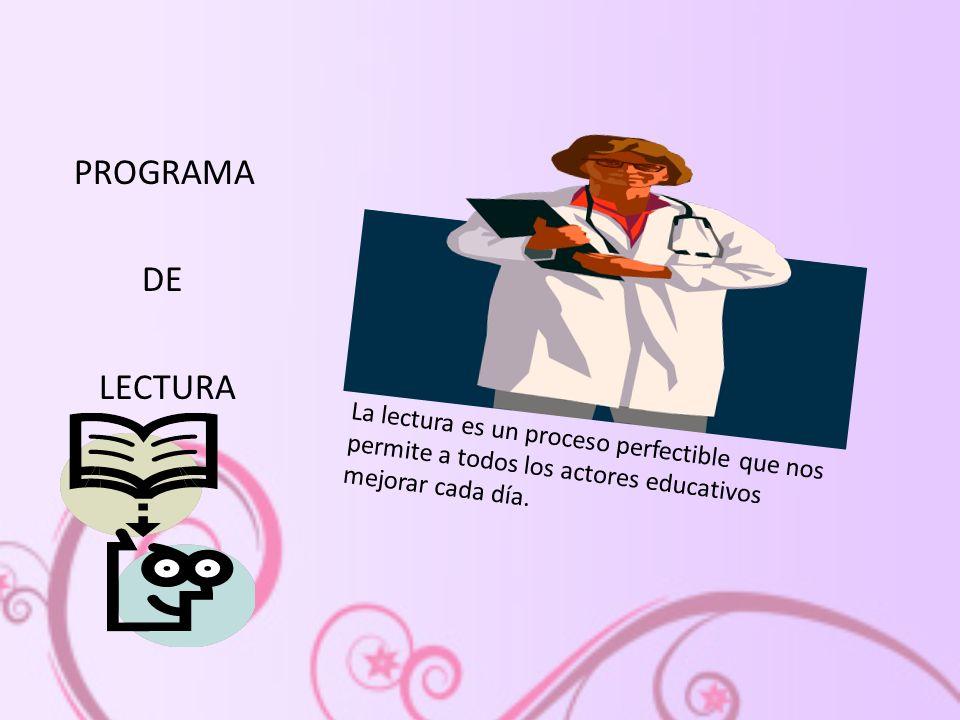 PROGRAMA DE LECTURA La lectura es un proceso perfectible que nos permite a todos los actores educativos mejorar cada día.