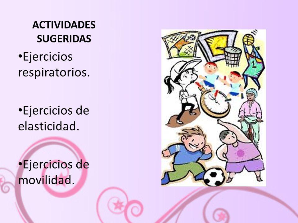 ACTIVIDADES SUGERIDAS Ejercicios respiratorios. Ejercicios de elasticidad. Ejercicios de movilidad.
