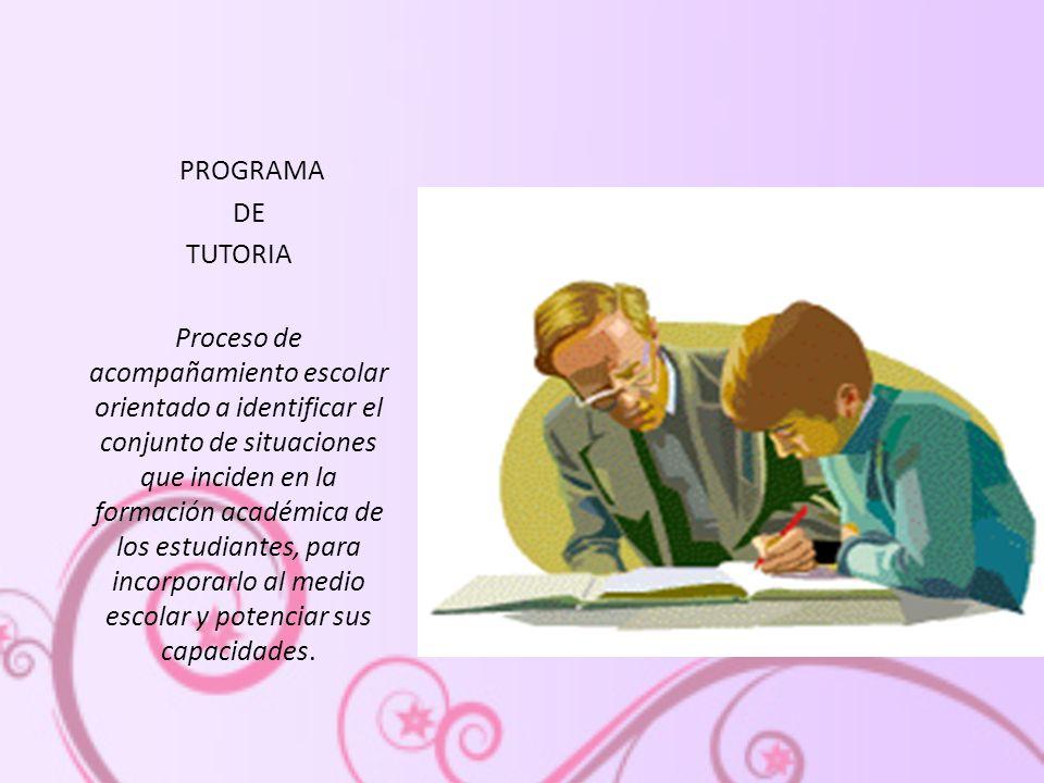 PROGRAMA DE TUTORIA Proceso de acompañamiento escolar orientado a identificar el conjunto de situaciones que inciden en la formación académica de los estudiantes, para incorporarlo al medio escolar y potenciar sus capacidades.