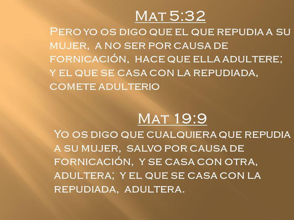 Mat 5:32 Pero yo os digo que el que repudia a su mujer, a no ser por causa de fornicación, hace que ella adultere; y el que se casa con la repudiada,