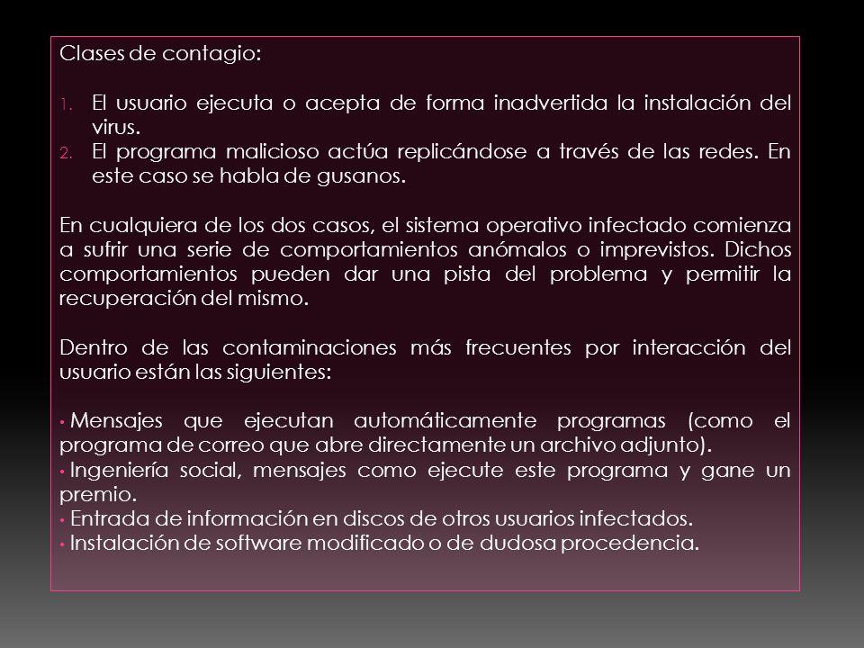 Clases de contagio: 1. El usuario ejecuta o acepta de forma inadvertida la instalación del virus. 2. El programa malicioso actúa replicándose a través