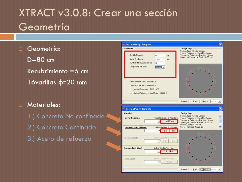 XTRACT v3.0.8: Crear una sección Geometría Geometría: D=80 cm Recubrimiento =5 cm 16varillas ф= 20 mm Materiales: 1.) Concreto No confinado 2.) Concreto Confinado 3.) Acero de refuerzo