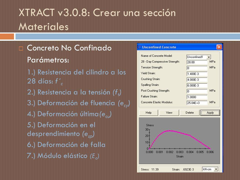 XTRACT v3.0.8: Crear una sección Materiales Concreto No Confinado Parámetros: 1.) Resistencia del cilindro a los 28 días: f´ c 2.) Resistencia a la tensión (f t ) 3.) Deformación de fluencia (e cy ) 4.) Deformación última(e cu ) 5.) Deformación en el desprendimiento (e sp ) 6.) Deformación de falla 7.) Módulo elástico (E c )