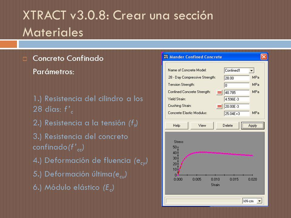XTRACT v3.0.8: Crear una sección Materiales Concreto Confinado Parámetros: 1.) Resistencia del cilindro a los 28 días: f c 2.) Resistencia a la tensión (f t ) 3.) Resistencia del concreto confinado(f cc ) 4.) Deformación de fluencia (e cy ) 5.) Deformación última(e cu ) 6.) Módulo elástico (E c )