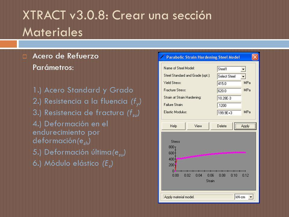 XTRACT v3.0.8: Crear una sección Materiales Acero de Refuerzo Parámetros: 1.) Acero Standard y Grado 2.) Resistencia a la fluencia (f y ) 3.) Resistencia de fractura (f su ) 4.) Deformación en el endurecimiento por deformación(e sh ) 5.) Deformación última(e su ) 6.) Módulo elástico (E s )