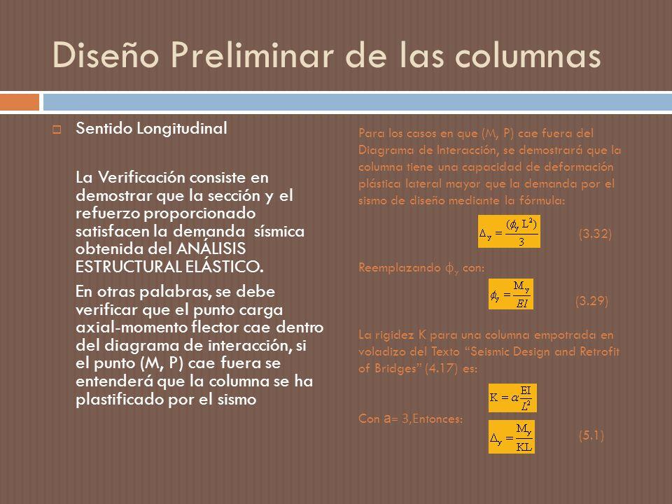 Para los casos en que (M, P) cae fuera del Diagrama de Interacción, se demostrará que la columna tiene una capacidad de deformación plástica lateral mayor que la demanda por el sismo de diseño mediante la fórmula: (3.32) Reemplazando ф y con: (3.29) La rigidez K para una columna empotrada en voladizo del Texto Seismic Design and Retrofit of Bridges (4.17) es: Con a = 3,E ntonces: (5.1) Diseño Preliminar de las columnas Sentido Longitudinal La Verificación consiste en demostrar que la sección y el refuerzo proporcionado satisfacen la demanda sísmica obtenida del ANÁLISIS ESTRUCTURAL ELÁSTICO.