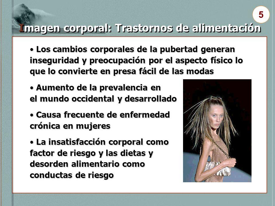 Imagen corporal: Trastornos de alimentación 5 Los cambios corporales de la pubertad generan inseguridad y preocupación por el aspecto físico lo que lo