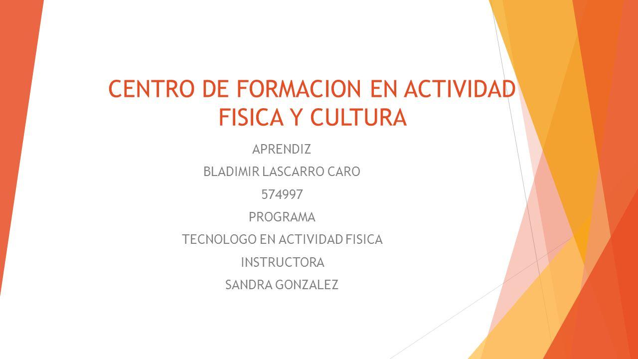 CENTRO DE FORMACION EN ACTIVIDAD FISICA Y CULTURA APRENDIZ BLADIMIR LASCARRO CARO 574997 PROGRAMA TECNOLOGO EN ACTIVIDAD FISICA INSTRUCTORA SANDRA GON
