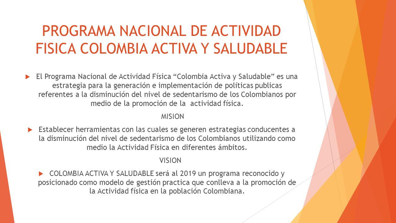 PROGRAMA NACIONAL DE ACTIVIDAD FISICA COLOMBIA ACTIVA Y SALUDABLE El Programa Nacional de Actividad Física Colombia Activa y Saludable es una estrateg