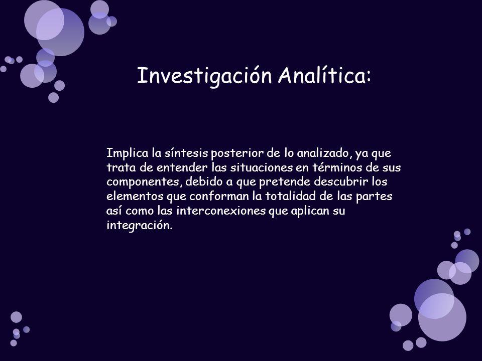 Investigación Analítica: Implica la síntesis posterior de lo analizado, ya que trata de entender las situaciones en términos de sus componentes, debid